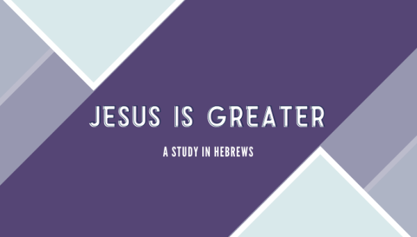 Series: Jesus is Greater | A Study in Hebrews