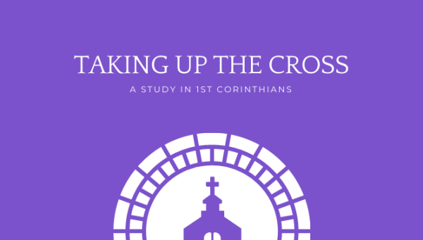 Series: Taking Up the Cross - A Study in 1st Corinthians
